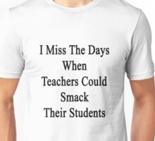 I Miss The Days When Teachers Could Smack Their Students  Unisex T-Shirt