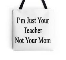 I'm Just Your Teacher Not Your Mom  Tote Bag