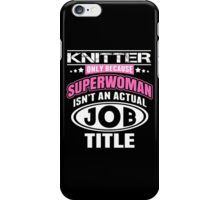 Knitter Only Because Super Woman Isn't An Actual Job Title - Custom Tshirts iPhone Case/Skin
