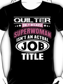 Quilter Only Because Super Woman Isn't An Actual Job Title - Funny Tshirts T-Shirt