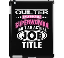 Quilter Only Because Super Woman Isn't An Actual Job Title - Funny Tshirts iPad Case/Skin