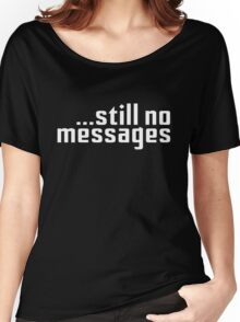 Still No Messages Women's Relaxed Fit T-Shirt