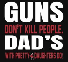 Guns Don't Kill People Fathers With Pretty Daughters Do - Funny Tshirts by custom222