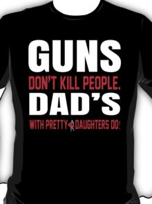 Guns Don't Kill People Fathers With Pretty Daughters Do - Funny Tshirts T-Shirt