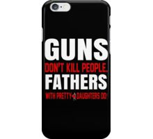 Guns Don't Kill People Fathers With Pretty Daughters Do - Funny Tshirts iPhone Case/Skin