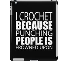 I Crochet Because Punching People Is Frowned Upon - Limited Edition Tshirts iPad Case/Skin
