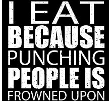 I Eat Because Punching People Is Frowned Upon - Limited Edition Tshirts Photographic Print