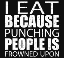 I Eat Because Punching People Is Frowned Upon - Limited Edition Tshirts by funnyshirts2015
