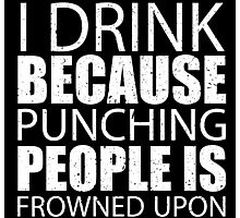 I Drink Because Punching People Is Frowned Upon - Limited Edition Tshirts Photographic Print