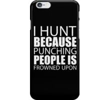 I Hunt Because Punching People Is Frowned Upon - Limited Edition Tshirts iPhone Case/Skin