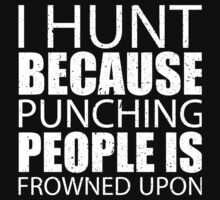 I Hunt Because Punching People Is Frowned Upon - Limited Edition Tshirts by funnyshirts2015