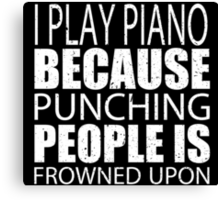 I Play Piano Because Punching People Is Frowned Upon - Limited Edition Tshirts Canvas Print