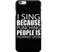 I Sing Because Punching People Is Frowned Upon - Limited Edition Tshirts iPhone Case/Skin