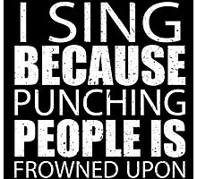 I Sing Because Punching People Is Frowned Upon - Limited Edition Tshirts Photographic Print