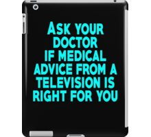 Ask your doctor if medical advice from a television is right for you iPad Case/Skin
