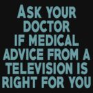 Ask your doctor if medical advice from a television is right for you by SlubberBub