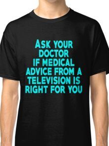 Ask your doctor if medical advice from a television is right for you Classic T-Shirt