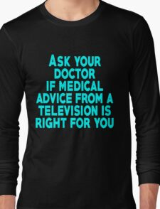 Ask your doctor if medical advice from a television is right for you Long Sleeve T-Shirt