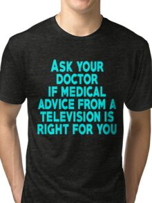 Ask your doctor if medical advice from a television is right for you Tri-blend T-Shirt