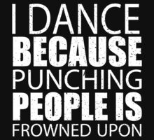 I Dance Because Punching People Is Frowned Upon - Limited Edition Tshirts by funnyshirts2015