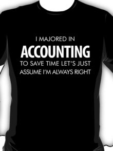 I MAJORED IN ACCOUNTING TO SAVETIME LET'S JUST ASSUME I'M ALWAYS RIGHT T-Shirt