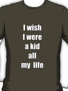 I wish I were a kid all my life T-Shirt