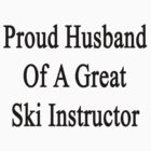 Proud Husband Of A Great Ski Instructor  by supernova23