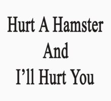 Hurt A Hamster And I'll Hurt You  by supernova23