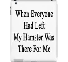 When Everyone Had Left My Hamster Was There For Me  iPad Case/Skin