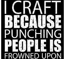 I Craft Because Punching People Is Frowned Upon - Custom Tshirts Photographic Print