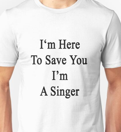 I'm Here To Save You I'm A Singer  Unisex T-Shirt