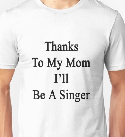Thanks To My Mom I'll Be A Singer  Unisex T-Shirt
