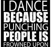 I Dance Because Punching People Is Frowned Upon - Custom Tshirts Photographic Print