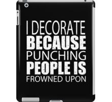 I Decorate Because Punching People Is Frowned Upon - Custom Tshirts iPad Case/Skin