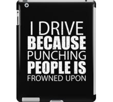 I Drive Because Punching People Is Frowned Upon - Custom Tshirts iPad Case/Skin