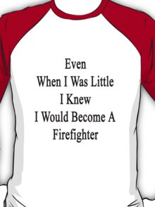 Even When I Was Little I Knew I Would Become A Firefighter  T-Shirt