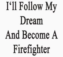I'll Follow My Dream And Become A Firefighter  by supernova23