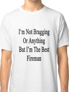 I'm Not Bragging Or Anything But I'm The Best Fireman  Classic T-Shirt