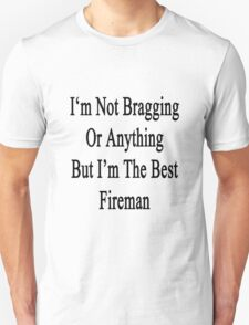 I'm Not Bragging Or Anything But I'm The Best Fireman  T-Shirt