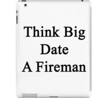 Think Big Date A Fireman  iPad Case/Skin
