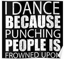 I Dance Because Punching People Is Frowned Upon - TShirts & Hoodies Poster