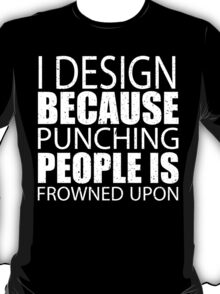 I Design Because Punching People Is Frowned Upon - TShirts & Hoodies T-Shirt