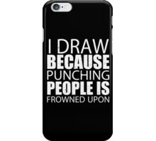 I Draw Because Punching People Is Frowned Upon - TShirts & Hoodies iPhone Case/Skin