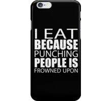 I Eat Because Punching People Is Frowned Upon - TShirts & Hoodies iPhone Case/Skin