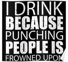 I Drink Because Punching People Is Frowned Upon - TShirts & Hoodies Poster