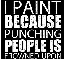 I Paint Because Punching People Is Frowned Upon - TShirts & Hoodies Photographic Print