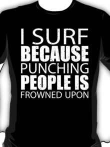 I Surf Because Punching People Is Frowned Upon - TShirts & Hoodies T-Shirt