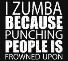 I Zumba Because Punching People Is Frowned Upon - TShirts & Hoodies T-Shirt