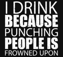 I Drink Because Punching People Is Frowned Upon - TShirts & Hoodies by custom333
