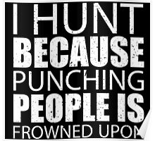 I Hunt Because Punching People Is Frowned Upon - Custom Tshirts Poster